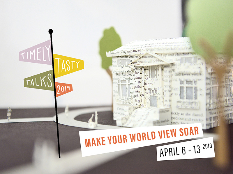 Timely Tasty Talks, Make Your Worldview Soar, April 6 to 13, 2019